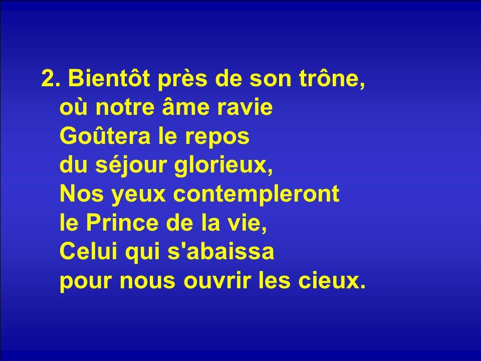 2. Bientôt près de son trône, où notre âme ravie Goûtera le repos du séjour glorieux, Nos yeux contempleront le Prince de la vie, Celui qui s'abaissa