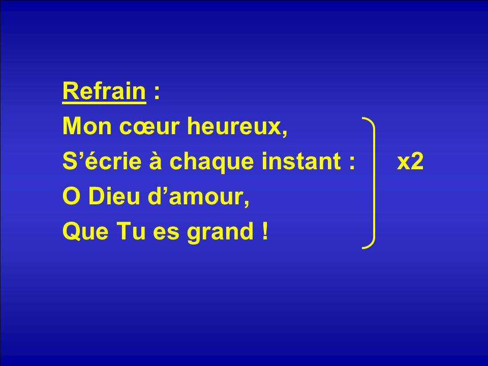 Refrain : Mon cœur heureux, Sécrie à chaque instant : x2 O Dieu damour, Que Tu es grand !