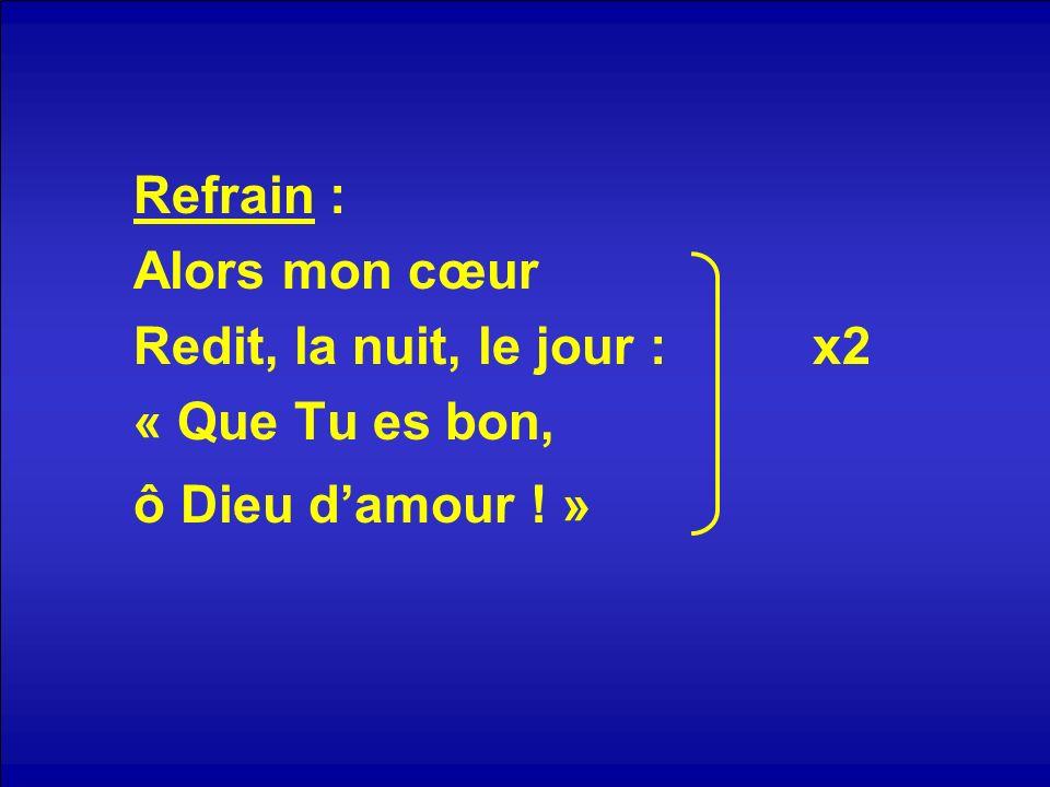 Refrain : Alors mon cœur Redit, la nuit, le jour : x2 « Que Tu es bon, ô Dieu damour ! »