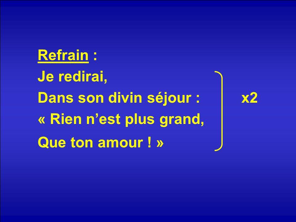 Refrain : Je redirai, Dans son divin séjour : x2 « Rien nest plus grand, Que ton amour ! »