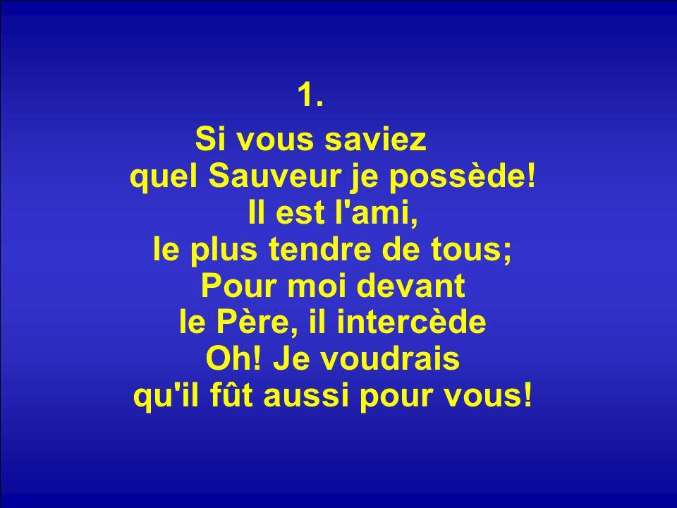 Refrain : Mon Sauveur vous aime; Ah! cherchez en Lui. Votre ami suprême, Votre seul appui!