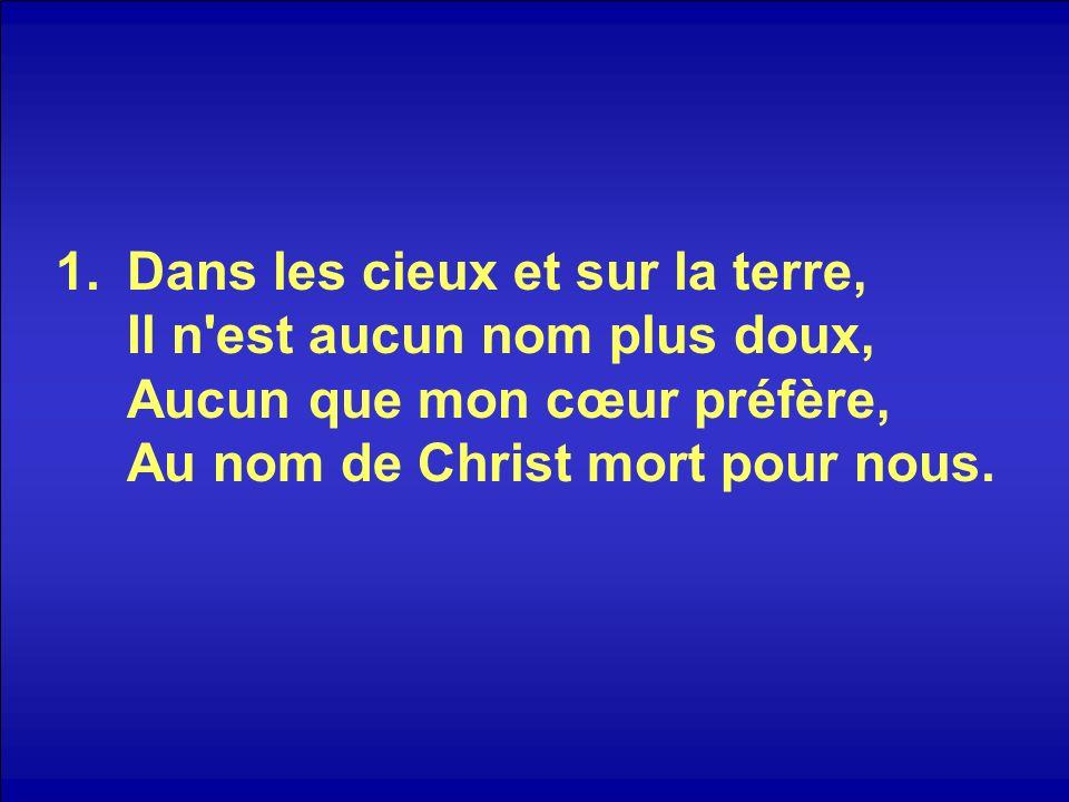 1.Dans les cieux et sur la terre, Il n'est aucun nom plus doux, Aucun que mon cœur préfère, Au nom de Christ mort pour nous.
