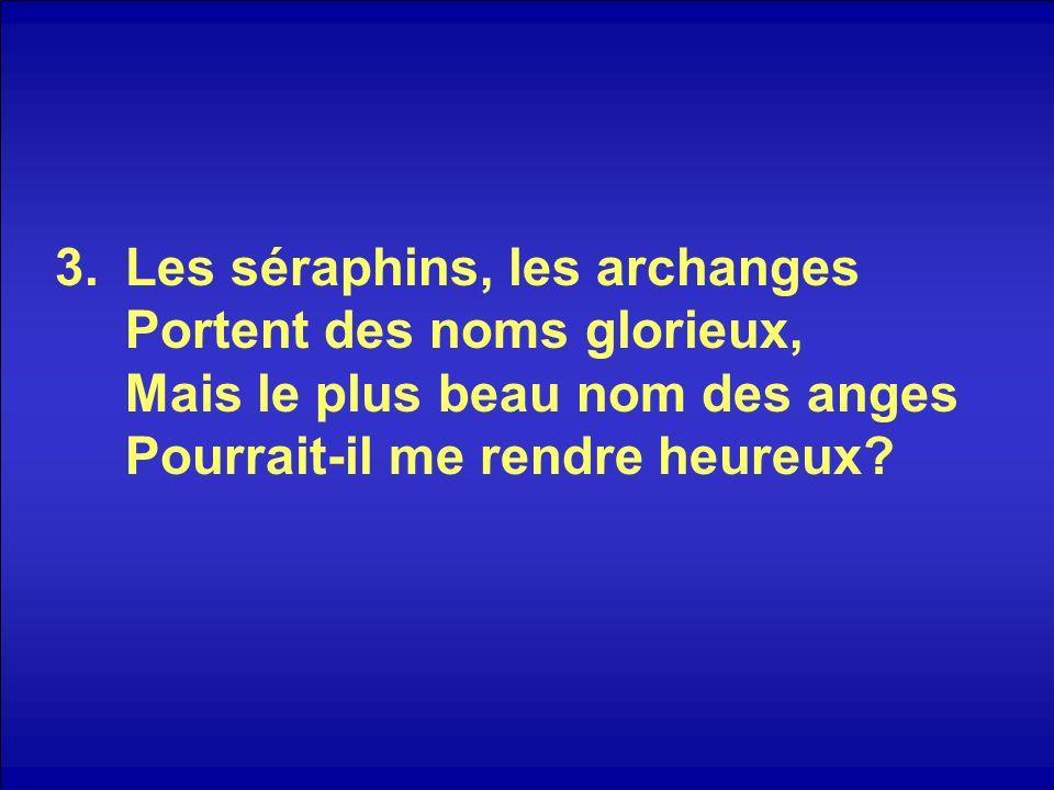 3.Les séraphins, les archanges Portent des noms glorieux, Mais le plus beau nom des anges Pourrait-il me rendre heureux?