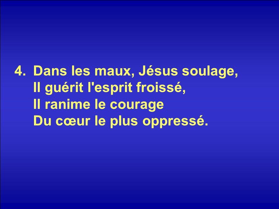 4.Dans les maux, Jésus soulage, Il guérit l'esprit froissé, Il ranime le courage Du cœur le plus oppressé.