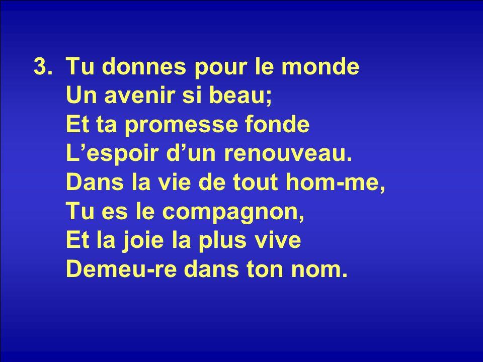 3.Tu donnes pour le monde Un avenir si beau; Et ta promesse fonde Lespoir dun renouveau.