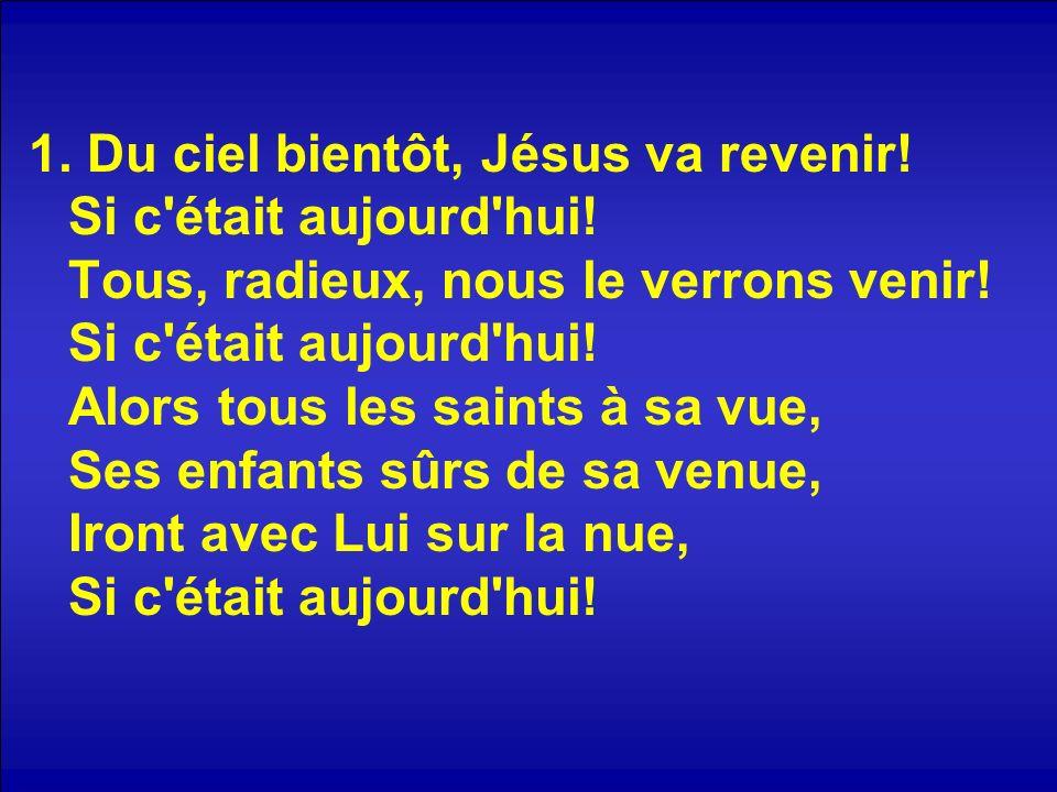 1. Du ciel bientôt, Jésus va revenir! Si c'était aujourd'hui! Tous, radieux, nous le verrons venir! Si c'était aujourd'hui! Alors tous les saints à sa