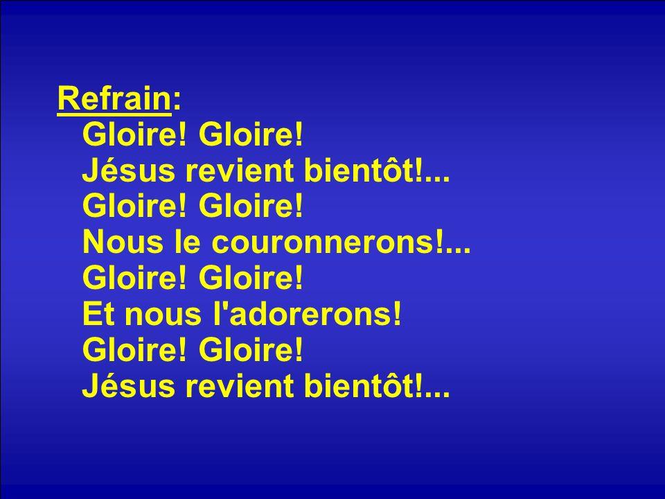 Refrain: Gloire! Gloire! Jésus revient bientôt!... Gloire! Gloire! Nous le couronnerons!... Gloire! Gloire! Et nous l'adorerons! Gloire! Gloire! Jésus