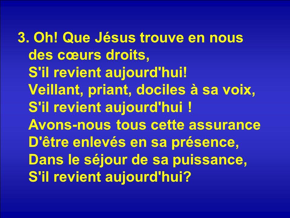 3. Oh! Que Jésus trouve en nous des cœurs droits, S'il revient aujourd'hui! Veillant, priant, dociles à sa voix, S'il revient aujourd'hui ! Avons-nous