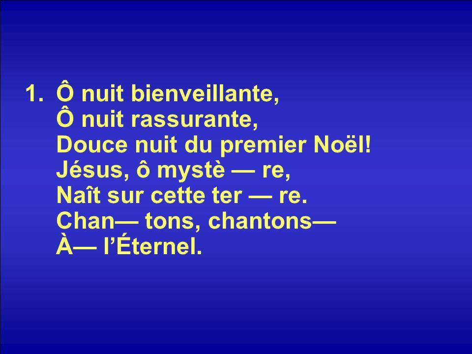 1.Ô nuit bienveillante, Ô nuit rassurante, Douce nuit du premier Noël! Jésus, ô mystè re, Naît sur cette ter re. Chan tons, chantons À lÉternel.