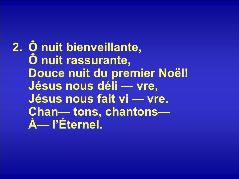 2.Ô nuit bienveillante, Ô nuit rassurante, Douce nuit du premier Noël! Jésus nous déli vre, Jésus nous fait vi vre. Chan tons, chantons À lÉternel.