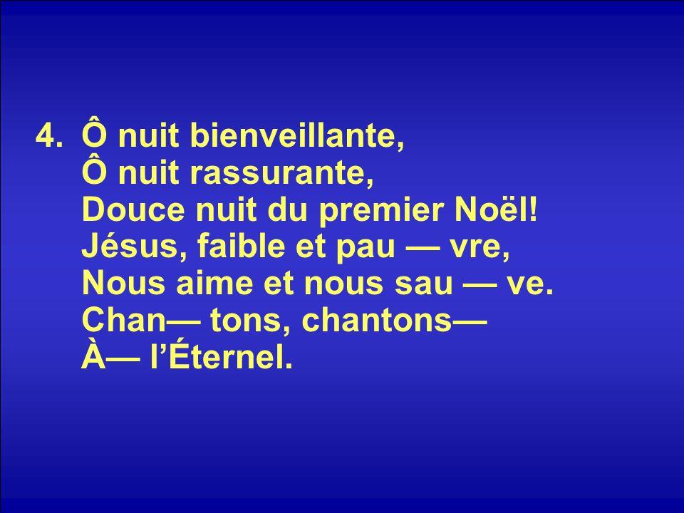 4.Ô nuit bienveillante, Ô nuit rassurante, Douce nuit du premier Noël! Jésus, faible et pau vre, Nous aime et nous sau ve. Chan tons, chantons À lÉter