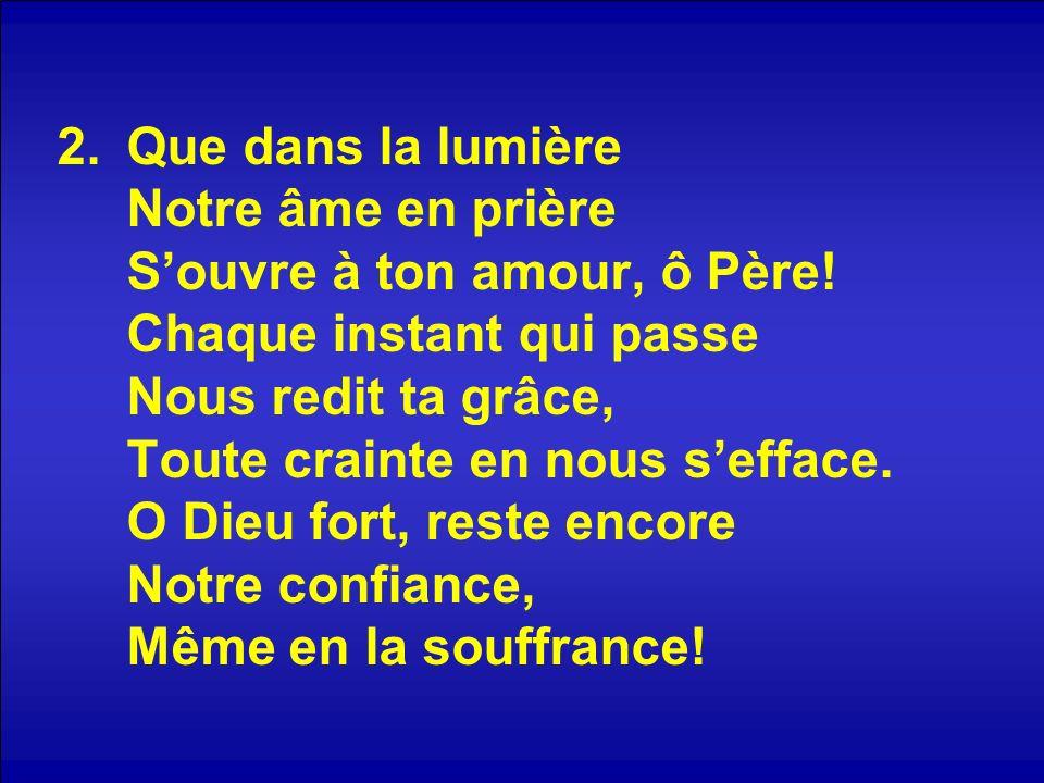 2.Que dans la lumière Notre âme en prière Souvre à ton amour, ô Père.