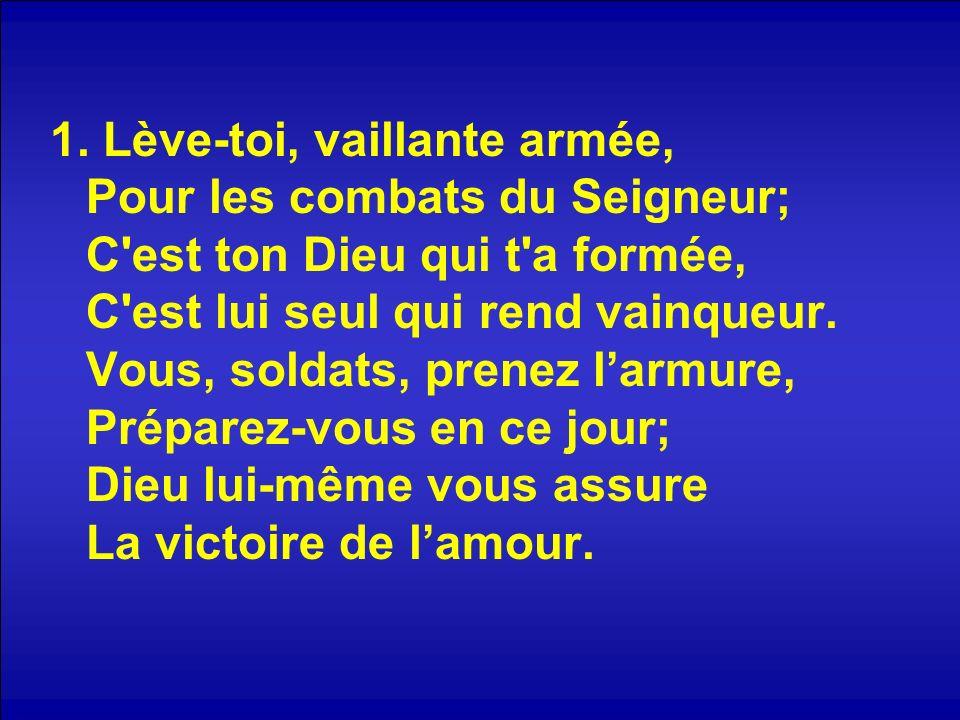 1. Lève-toi, vaillante armée, Pour les combats du Seigneur; C'est ton Dieu qui t'a formée, C'est lui seul qui rend vainqueur. Vous, soldats, prenez la