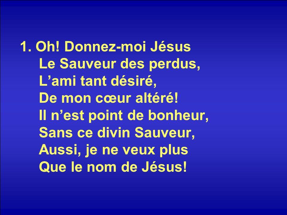 1. Oh! Donnez-moi Jésus Le Sauveur des perdus, Lami tant désiré, De mon cœur altéré! Il nest point de bonheur, Sans ce divin Sauveur, Aussi, je ne veu