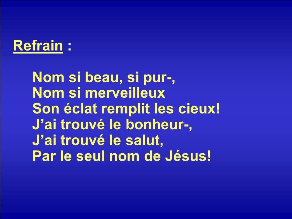 Refrain : Nom si beau, si pur-, Nom si merveilleux Son éclat remplit les cieux! Jai trouvé le bonheur-, Jai trouvé le salut, Par le seul nom de Jésus!