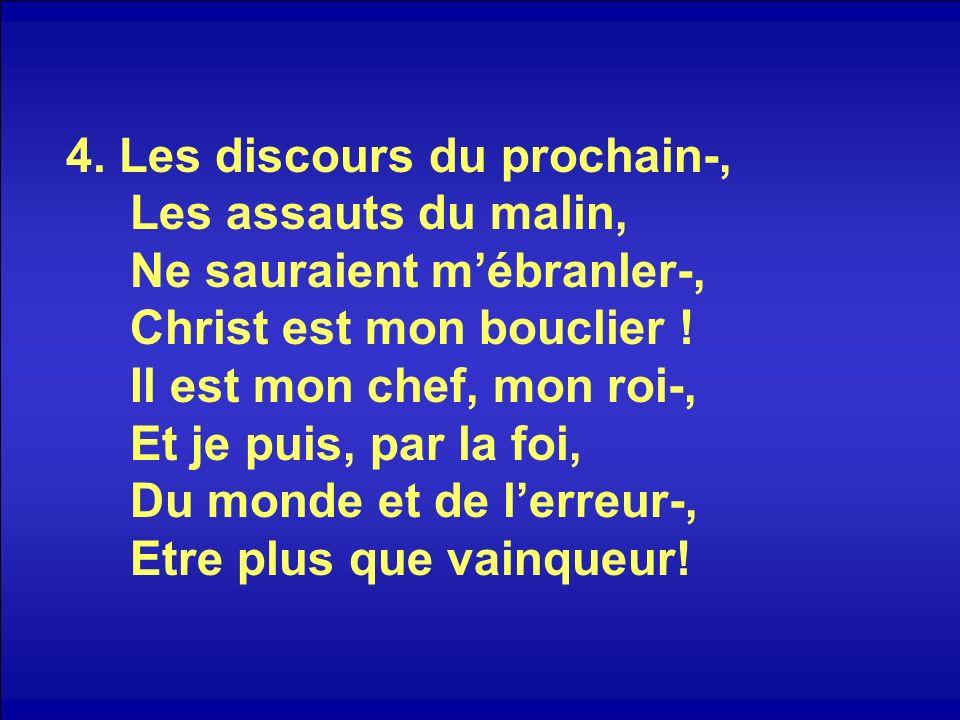 4. Les discours du prochain-, Les assauts du malin, Ne sauraient mébranler-, Christ est mon bouclier ! Il est mon chef, mon roi-, Et je puis, par la f