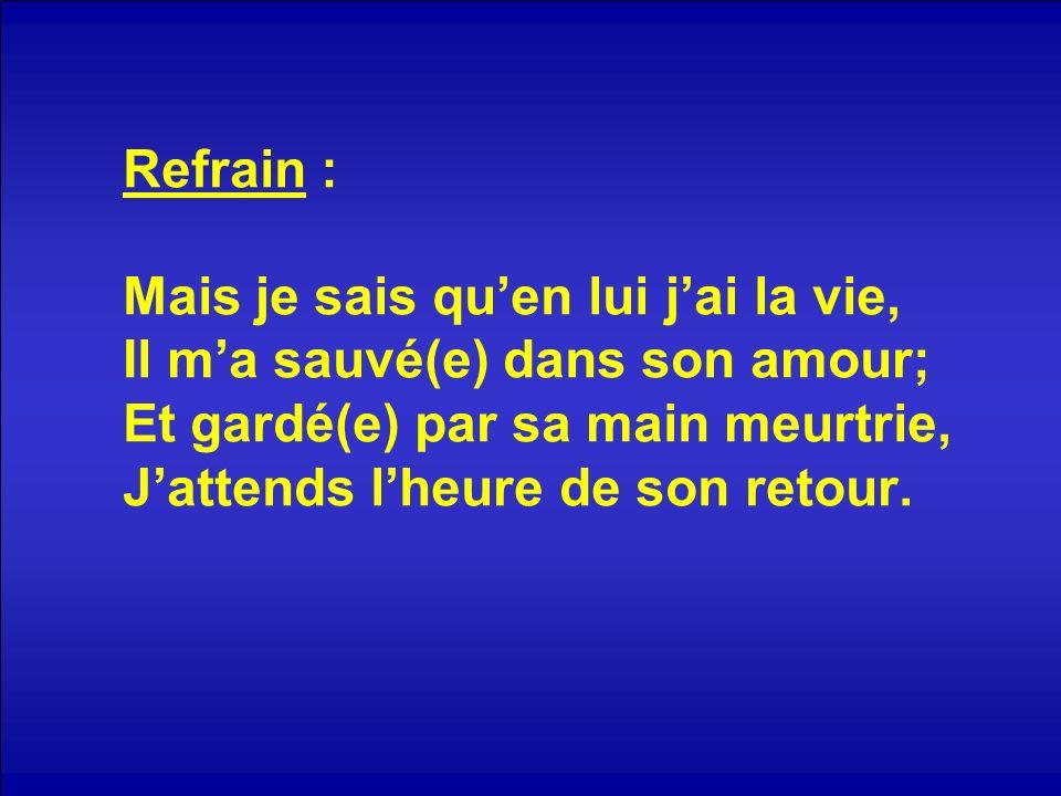 Refrain : Mais je sais quen lui jai la vie, Il ma sauvé(e) dans son amour; Et gardé(e) par sa main meurtrie, Jattends lheure de son retour.