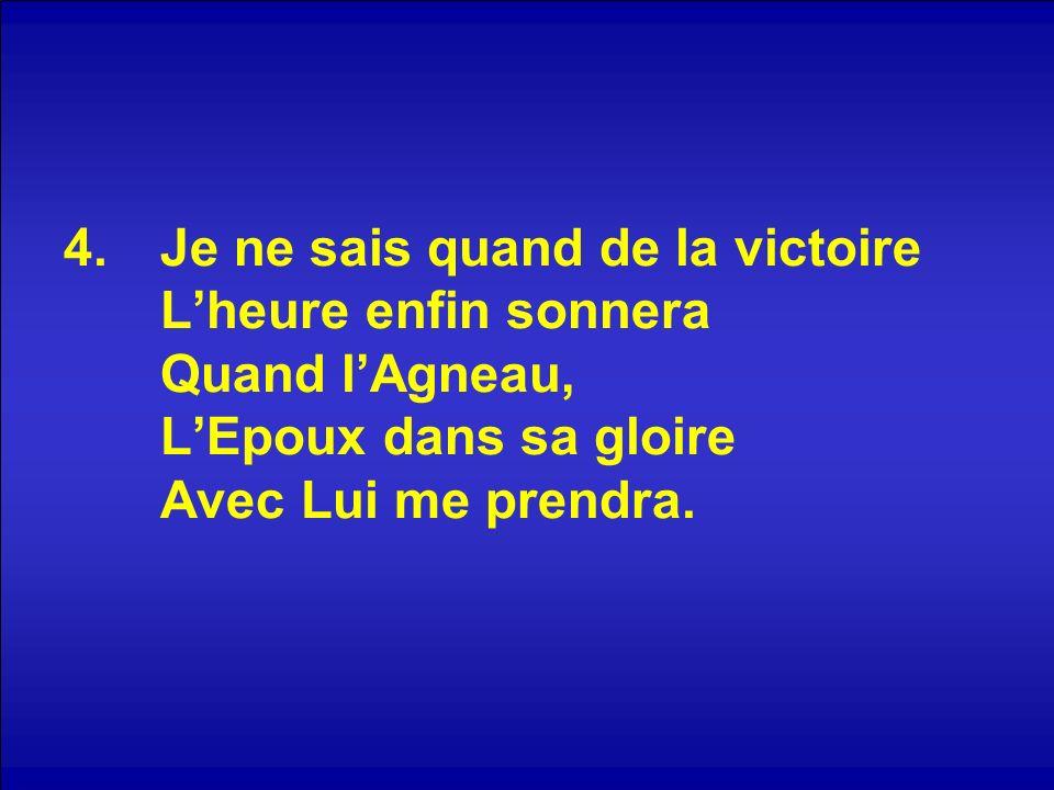 4.Je ne sais quand de la victoire Lheure enfin sonnera Quand lAgneau, LEpoux dans sa gloire Avec Lui me prendra.