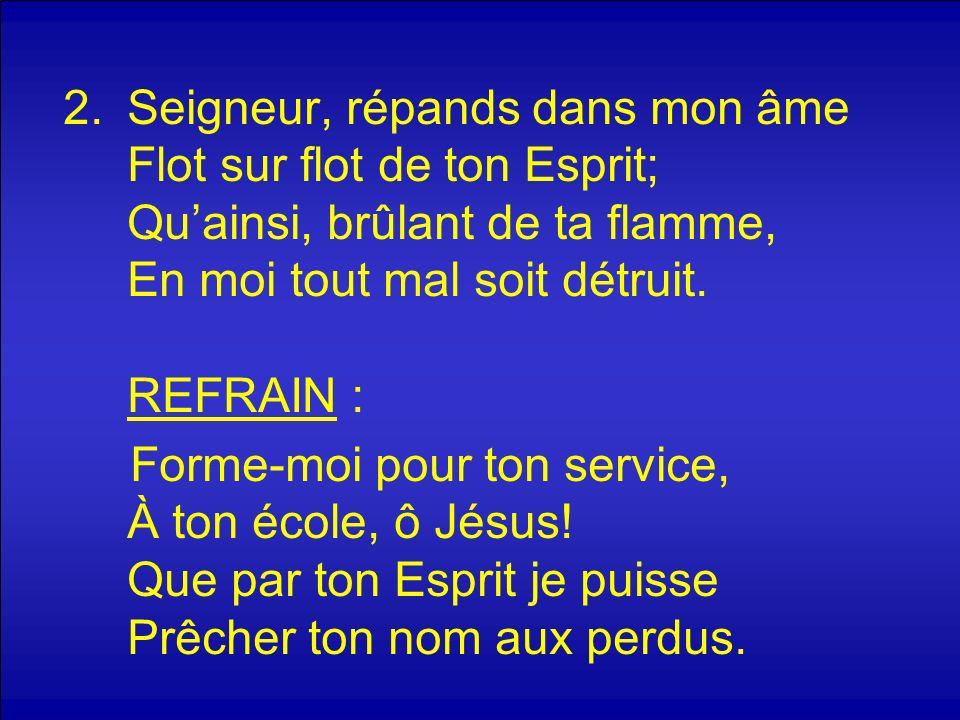2.Seigneur, répands dans mon âme Flot sur flot de ton Esprit; Quainsi, brûlant de ta flamme, En moi tout mal soit détruit.