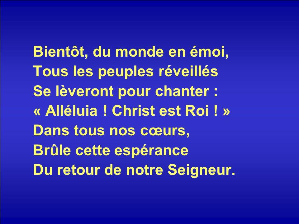 Bientôt, du monde en émoi, Tous les peuples réveillés Se lèveront pour chanter : « Alléluia ! Christ est Roi ! » Dans tous nos cœurs, Brûle cette espé