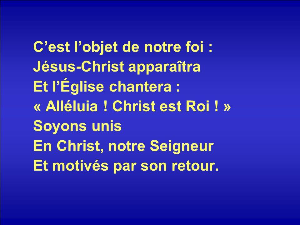 Cest lobjet de notre foi : Jésus-Christ apparaîtra Et lÉglise chantera : « Alléluia ! Christ est Roi ! » Soyons unis En Christ, notre Seigneur Et moti