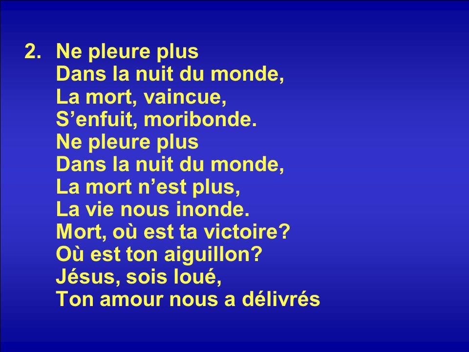 2.Ne pleure plus Dans la nuit du monde, La mort, vaincue, Senfuit, moribonde.