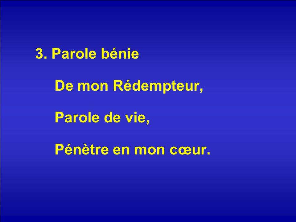 3. Parole bénie De mon Rédempteur, Parole de vie, Pénètre en mon cœur.