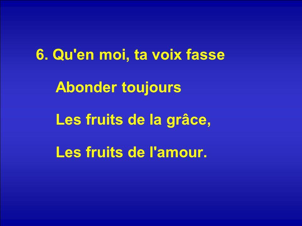6. Qu'en moi, ta voix fasse Abonder toujours Les fruits de la grâce, Les fruits de l'amour.