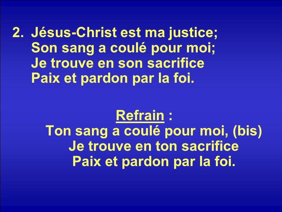 2.Jésus-Christ est ma justice; Son sang a coulé pour moi; Je trouve en son sacrifice Paix et pardon par la foi.