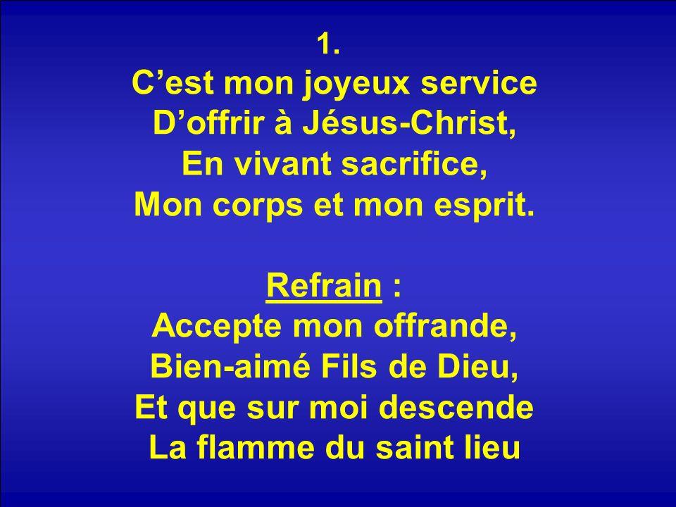 1. Cest mon joyeux service Doffrir à Jésus-Christ, En vivant sacrifice, Mon corps et mon esprit.