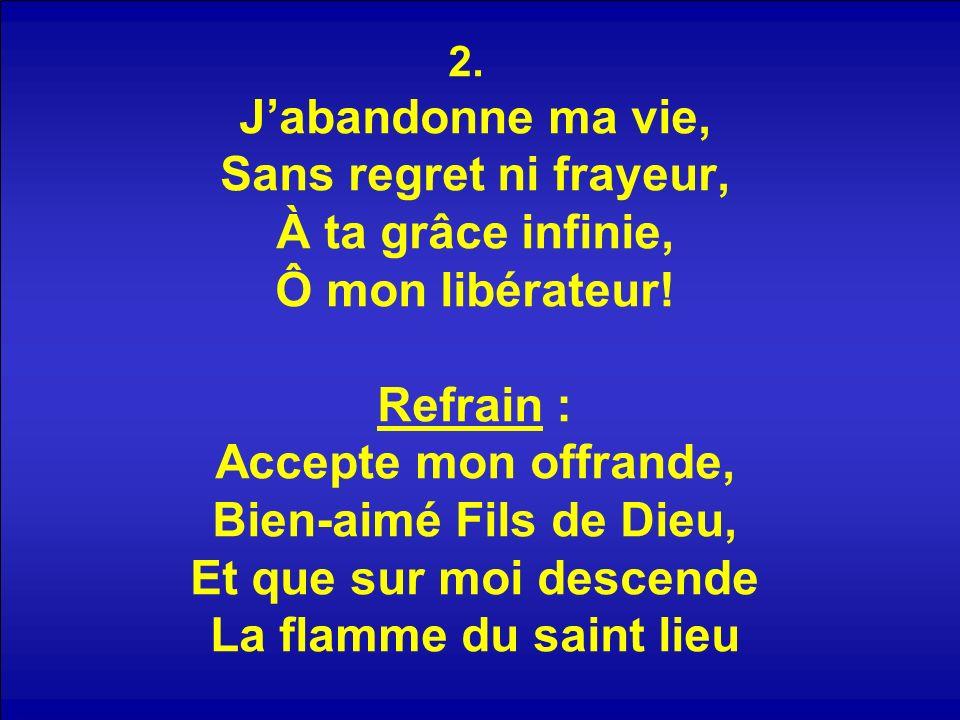 2. Jabandonne ma vie, Sans regret ni frayeur, À ta grâce infinie, Ô mon libérateur.