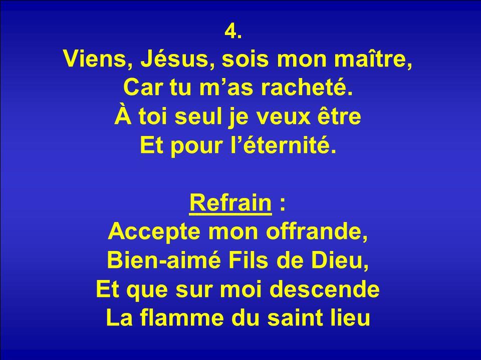 4. Viens, Jésus, sois mon maître, Car tu mas racheté.