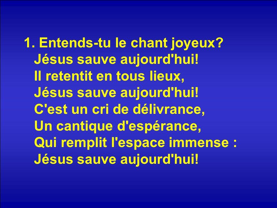 1. Entends-tu le chant joyeux? Jésus sauve aujourd'hui! Il retentit en tous lieux, Jésus sauve aujourd'hui! C'est un cri de délivrance, Un cantique d'