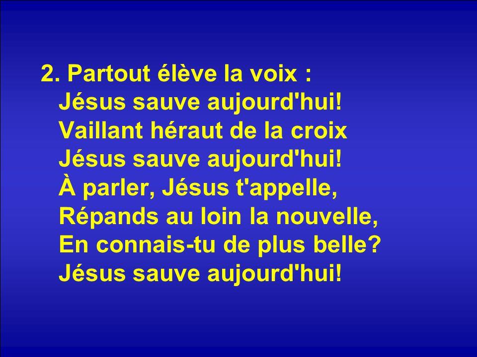 2. Partout élève la voix : Jésus sauve aujourd'hui! Vaillant héraut de la croix Jésus sauve aujourd'hui! À parler, Jésus t'appelle, Répands au loin la