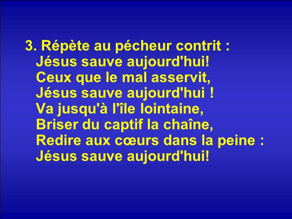 3. Répète au pécheur contrit : Jésus sauve aujourd'hui! Ceux que le mal asservit, Jésus sauve aujourd'hui ! Va jusqu'à l'île lointaine, Briser du capt