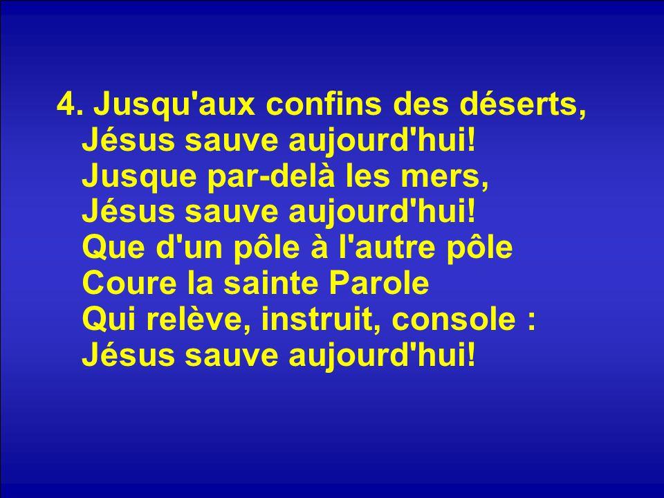 4. Jusqu'aux confins des déserts, Jésus sauve aujourd'hui! Jusque par-delà les mers, Jésus sauve aujourd'hui! Que d'un pôle à l'autre pôle Coure la sa