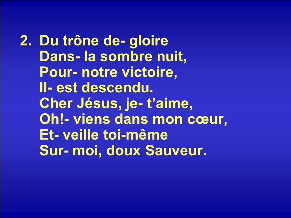 2.Du trône de- gloire Dans- la sombre nuit, Pour- notre victoire, Il- est descendu. Cher Jésus, je- taime, Oh!- viens dans mon cœur, Et- veille toi-mê