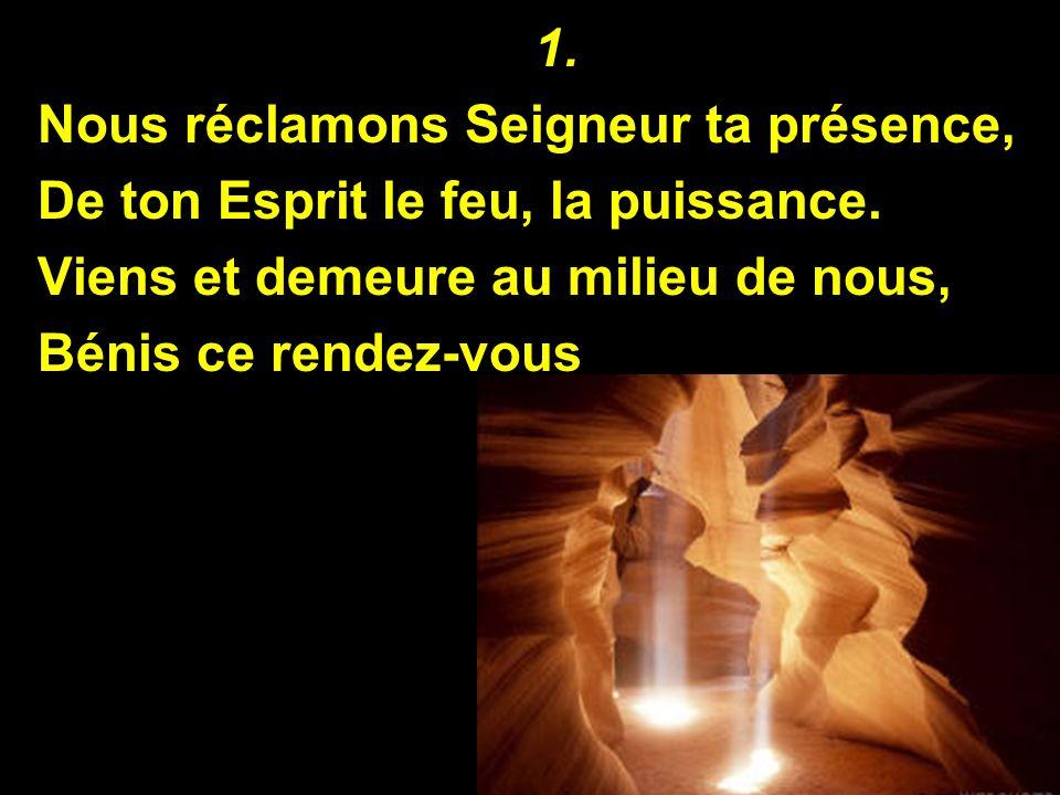 1. Nous réclamons Seigneur ta présence, De ton Esprit le feu, la puissance. Viens et demeure au milieu de nous, Bénis ce rendez-vous