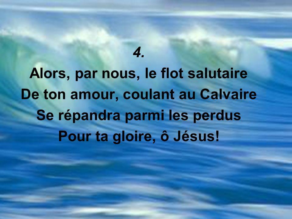 4. Alors, par nous, le flot salutaire De ton amour, coulant au Calvaire Se répandra parmi les perdus Pour ta gloire, ô Jésus!