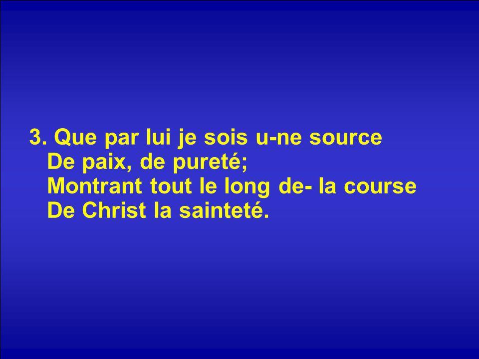 3. Que par lui je sois u-ne source De paix, de pureté; Montrant tout le long de- la course De Christ la sainteté.