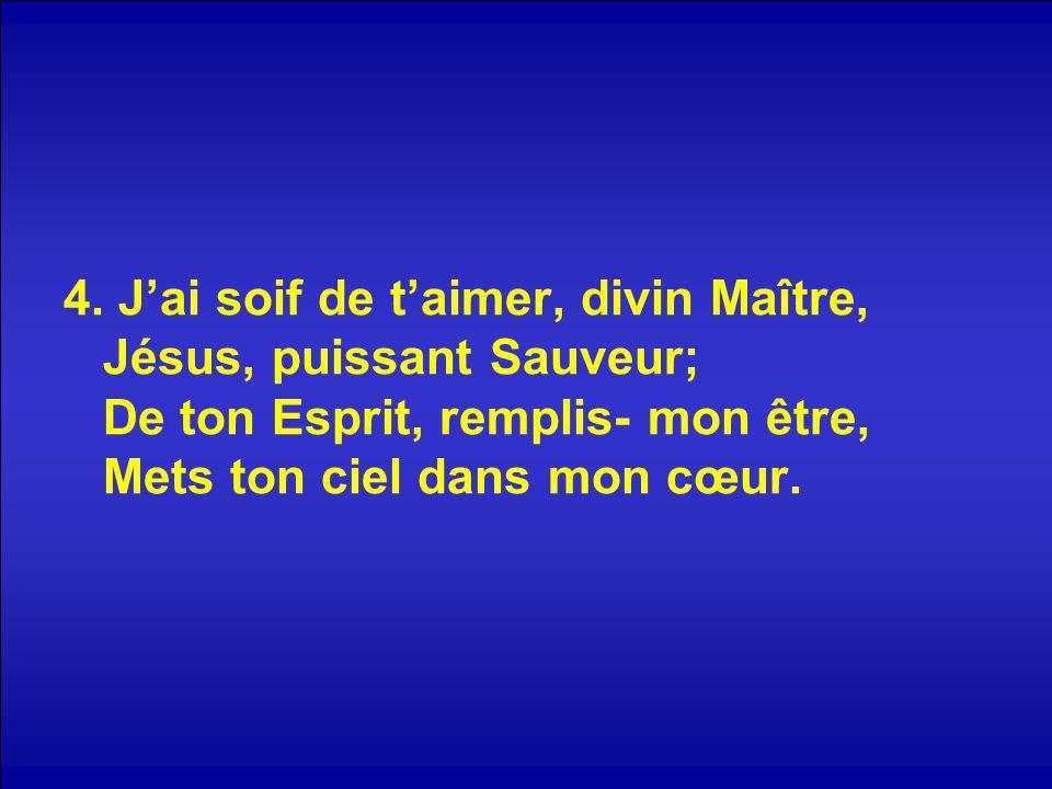 4. Jai soif de taimer, divin Maître, Jésus, puissant Sauveur; De ton Esprit, remplis- mon être, Mets ton ciel dans mon cœur.