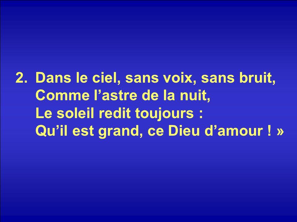 2.Dans le ciel, sans voix, sans bruit, Comme lastre de la nuit, Le soleil redit toujours : Quil est grand, ce Dieu damour ! »