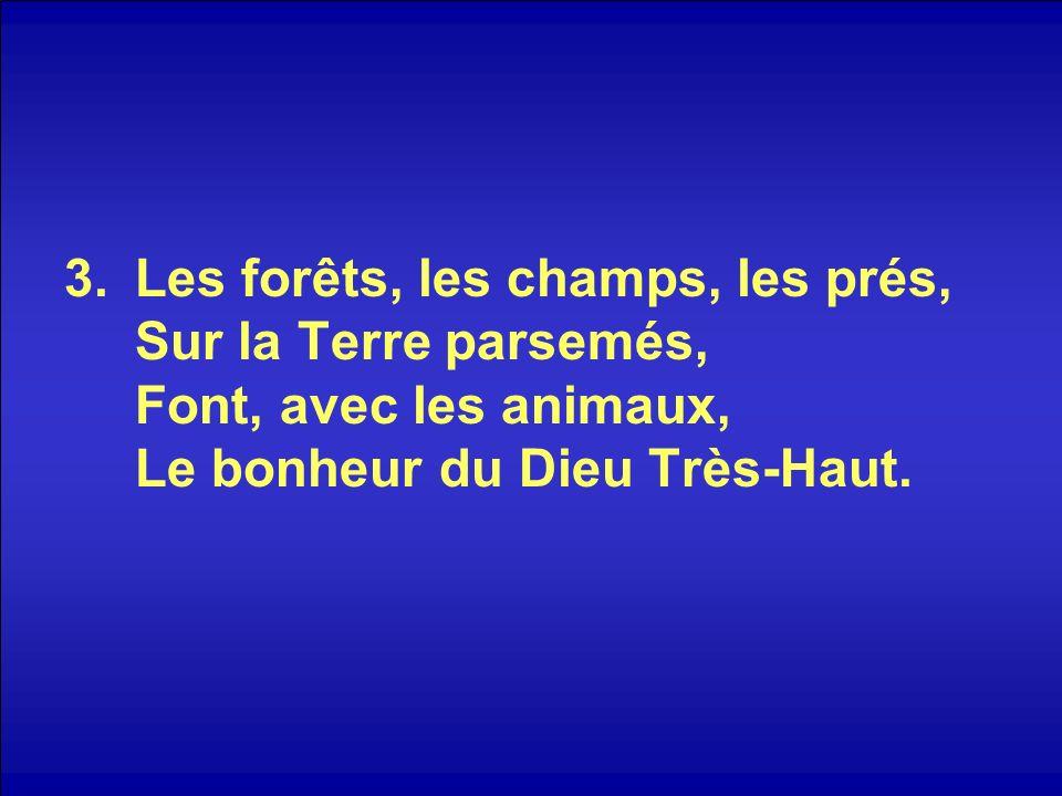 3.Les forêts, les champs, les prés, Sur la Terre parsemés, Font, avec les animaux, Le bonheur du Dieu Très-Haut.