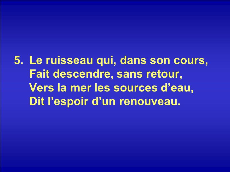 5.Le ruisseau qui, dans son cours, Fait descendre, sans retour, Vers la mer les sources deau, Dit lespoir dun renouveau.