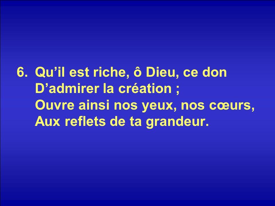 6.Quil est riche, ô Dieu, ce don Dadmirer la création ; Ouvre ainsi nos yeux, nos cœurs, Aux reflets de ta grandeur.