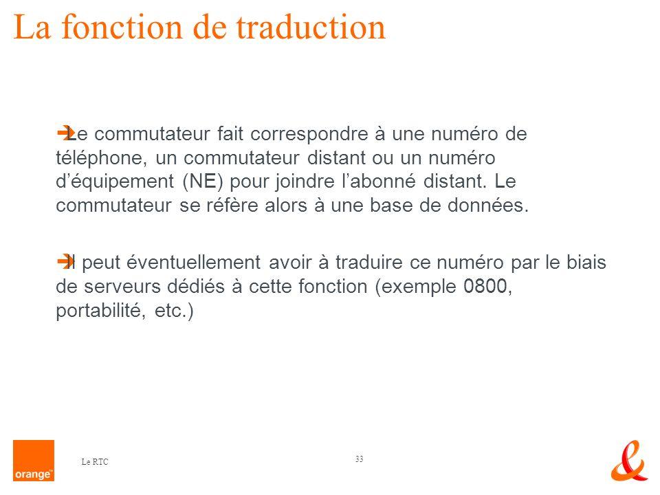 33 Le RTC La fonction de traduction Le commutateur fait correspondre à une numéro de téléphone, un commutateur distant ou un numéro déquipement (NE) p