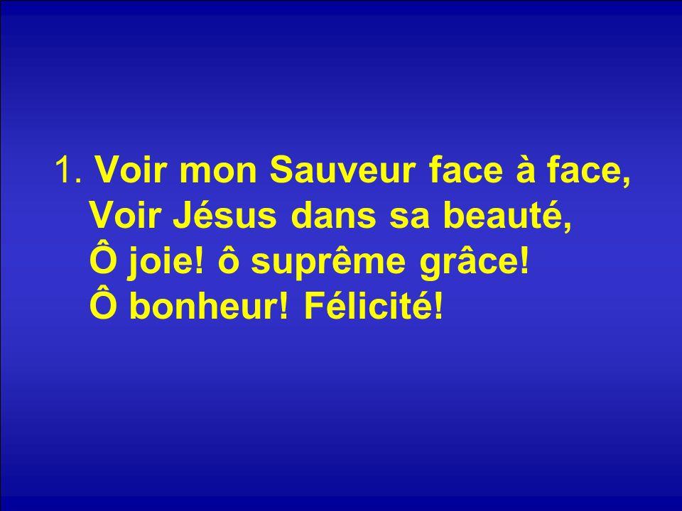 1. Voir mon Sauveur face à face, Voir Jésus dans sa beauté, Ô joie! ô suprême grâce! Ô bonheur! Félicité!