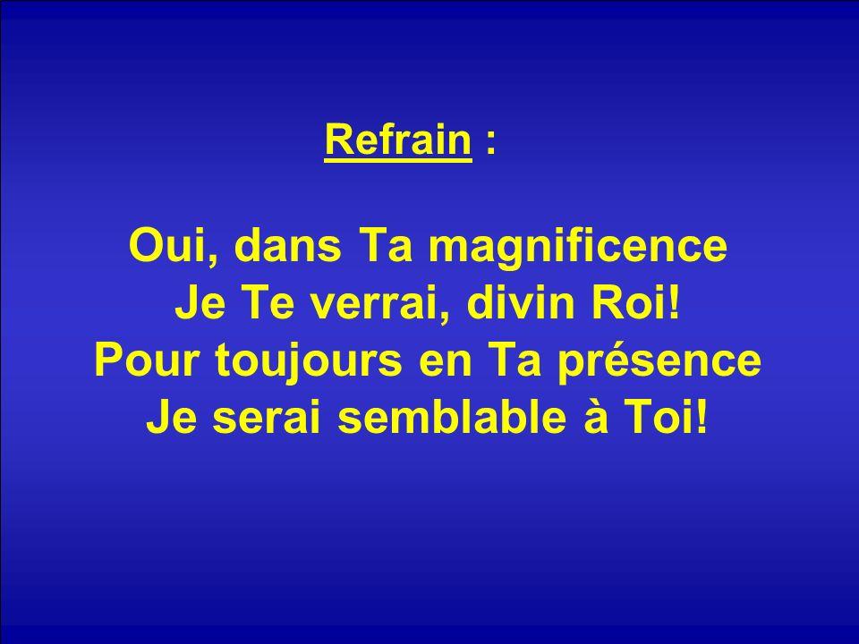 Refrain : Oui, dans Ta magnificence Je Te verrai, divin Roi! Pour toujours en Ta présence Je serai semblable à Toi!