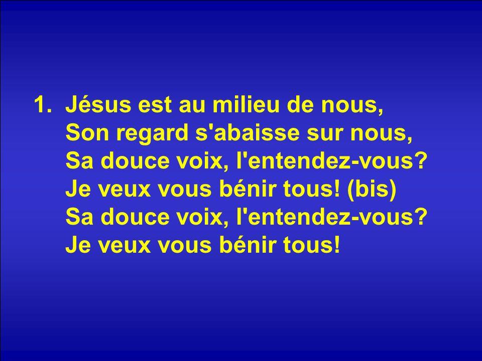 2.Jésus est au milieu de nous, Son regard s abaisse sur nous, Sa douce voix, l entendez-vous.