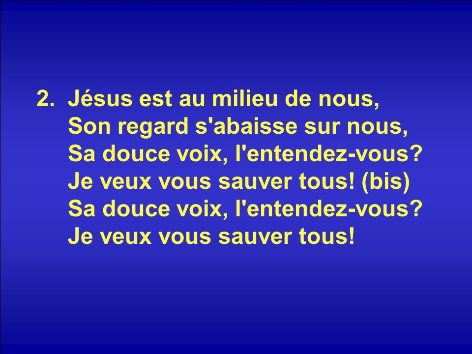 3.Jésus est au milieu de nous, Son regard s abaisse sur nous, Sa douce voix, l entendez-vous.